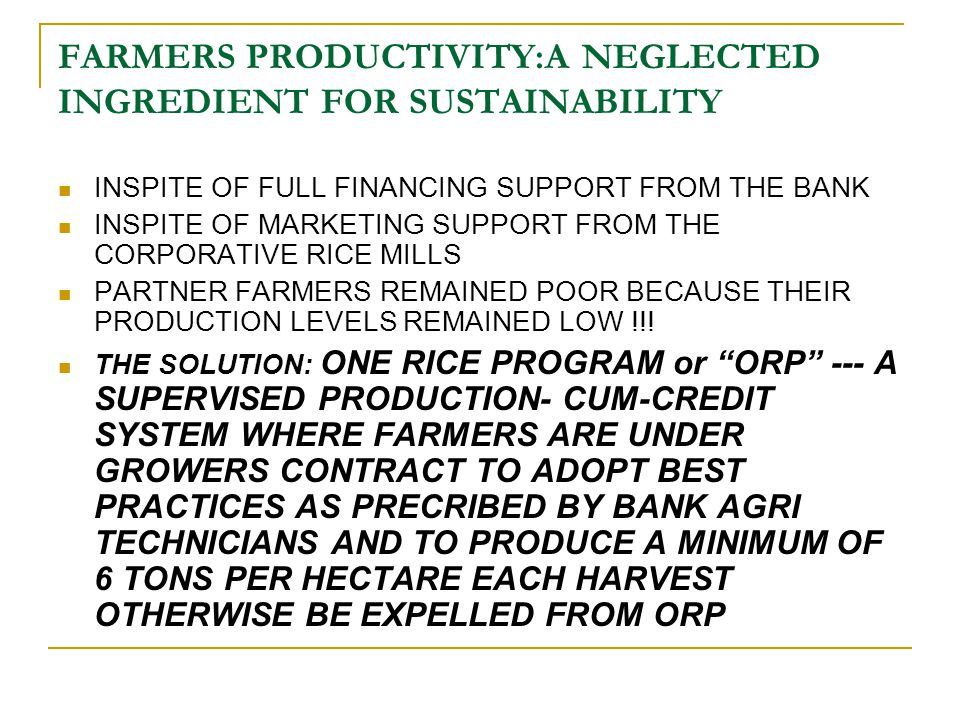 FARMERS PRODUCTIVITY:A NEGLECTED INGREDIENT FOR SUSTAINABILITY INSPITE OF FULL FINANCING SUPPORT FROM THE BANK INSPITE OF MARKETING SUPPORT FROM THE CORPORATIVE RICE MILLS PARTNER FARMERS REMAINED POOR BECAUSE THEIR PRODUCTION LEVELS REMAINED LOW !!.