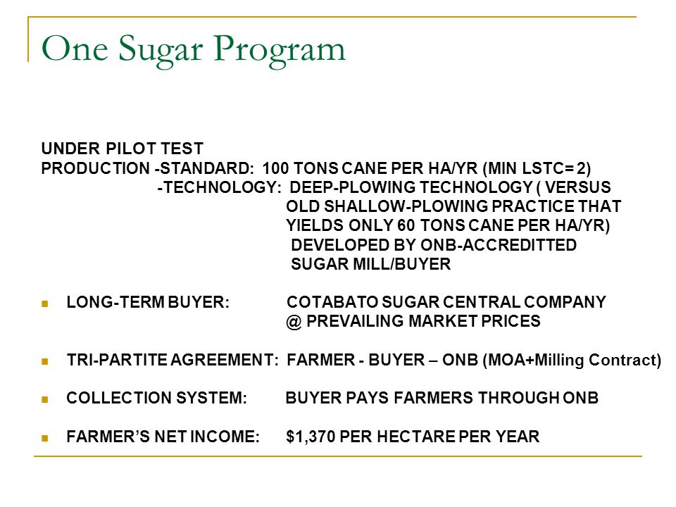 One Sugar Program UNDER PILOT TEST PRODUCTION -STANDARD: 100 TONS CANE PER HA/YR (MIN LSTC= 2) -TECHNOLOGY: DEEP-PLOWING TECHNOLOGY ( VERSUS OLD SHALLOW-PLOWING PRACTICE THAT YIELDS ONLY 60 TONS CANE PER HA/YR) DEVELOPED BY ONB-ACCREDITTED SUGAR MILL/BUYER LONG-TERM BUYER: COTABATO SUGAR CENTRAL COMPANY @ PREVAILING MARKET PRICES TRI-PARTITE AGREEMENT: FARMER - BUYER – ONB (MOA+Milling Contract) COLLECTION SYSTEM: BUYER PAYS FARMERS THROUGH ONB FARMER'S NET INCOME: $1,370 PER HECTARE PER YEAR