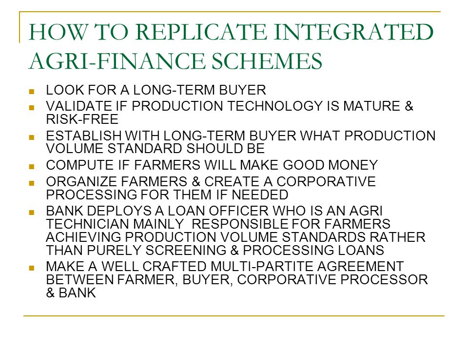 HOW TO REPLICATE INTEGRATED AGRI-FINANCE SCHEMES LOOK FOR A LONG-TERM BUYER VALIDATE IF PRODUCTION TECHNOLOGY IS MATURE & RISK-FREE ESTABLISH WITH LON