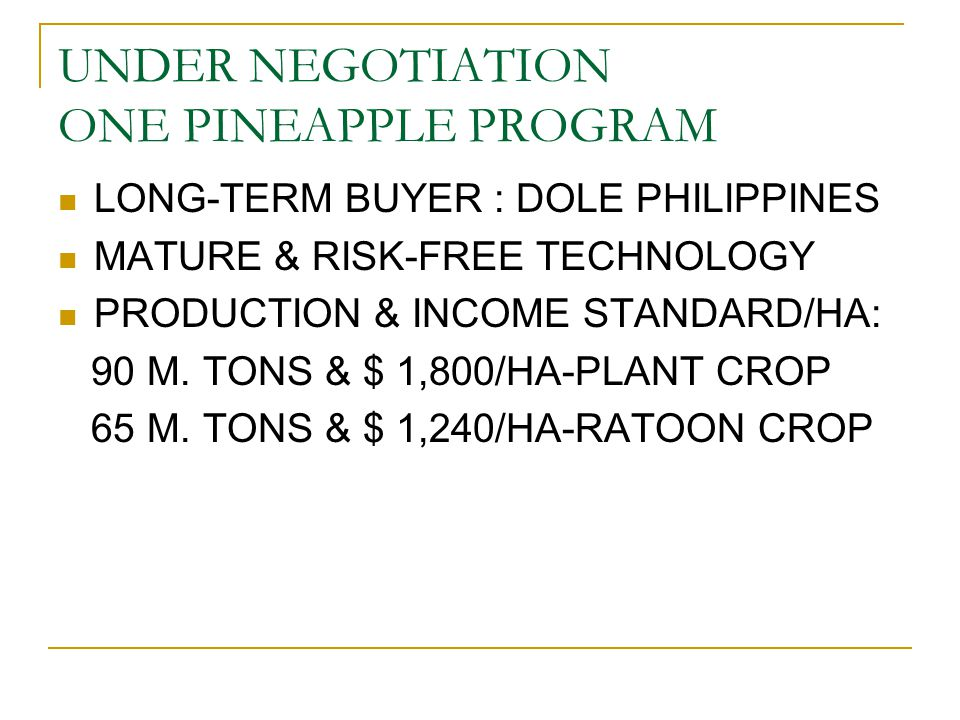 UNDER NEGOTIATION ONE PINEAPPLE PROGRAM LONG-TERM BUYER : DOLE PHILIPPINES MATURE & RISK-FREE TECHNOLOGY PRODUCTION & INCOME STANDARD/HA: 90 M. TONS &