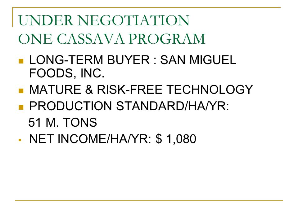 UNDER NEGOTIATION ONE CASSAVA PROGRAM LONG-TERM BUYER : SAN MIGUEL FOODS, INC. MATURE & RISK-FREE TECHNOLOGY PRODUCTION STANDARD/HA/YR: 51 M. TONS  N