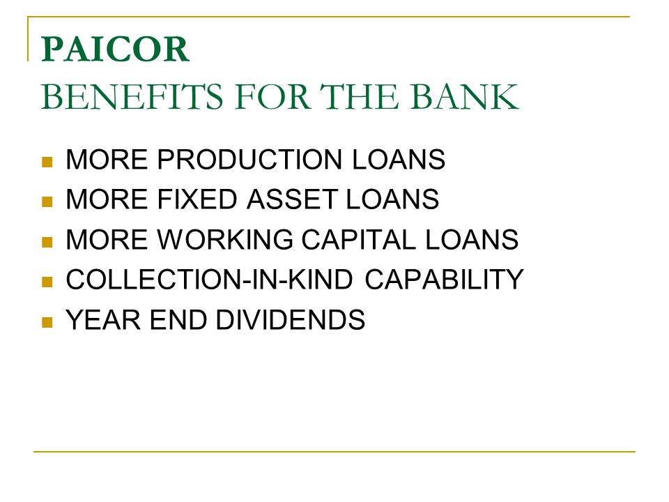 PAICOR BENEFITS FOR THE BANK MORE PRODUCTION LOANS MORE FIXED ASSET LOANS MORE WORKING CAPITAL LOANS COLLECTION-IN-KIND CAPABILITY YEAR END DIVIDENDS