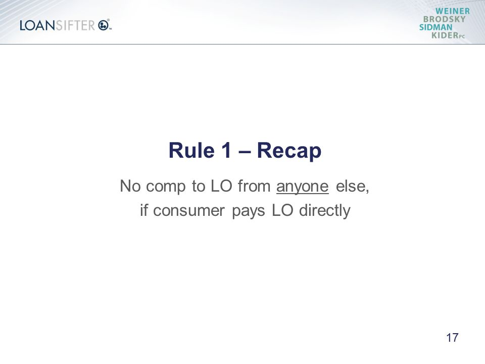 Rule 1 – Recap No comp to LO from anyone else, if consumer pays LO directly 17