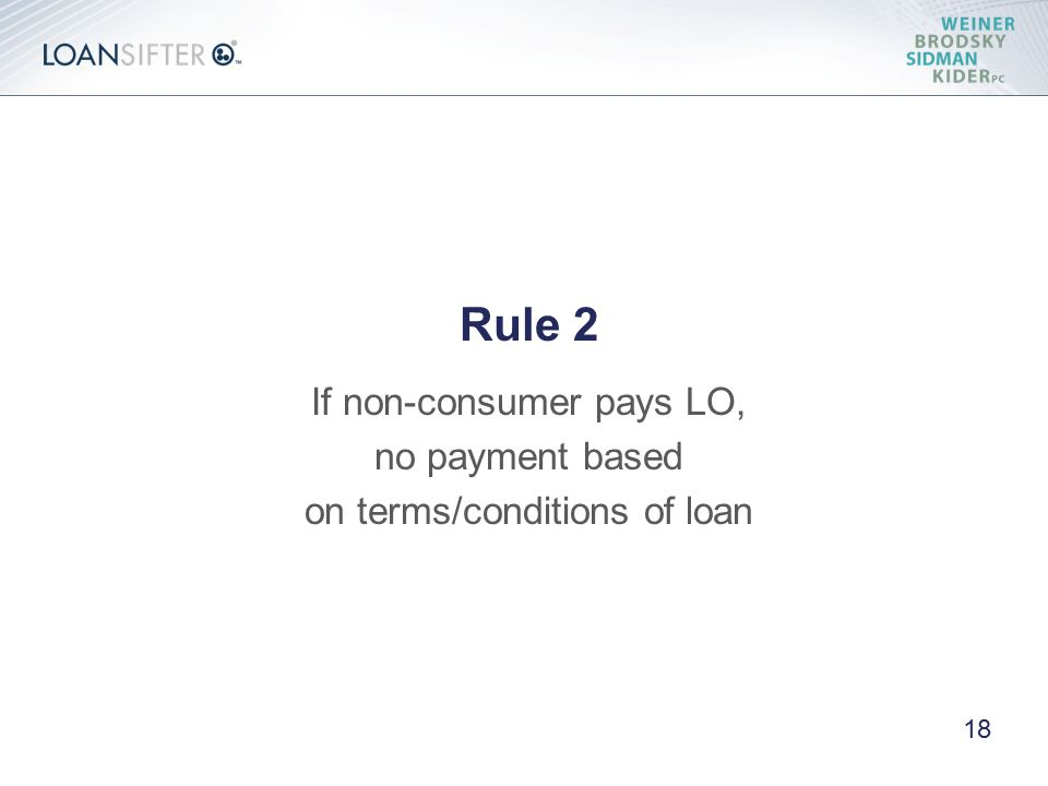 Rule 2 If non-consumer pays LO, no payment based on terms/conditions of loan 18