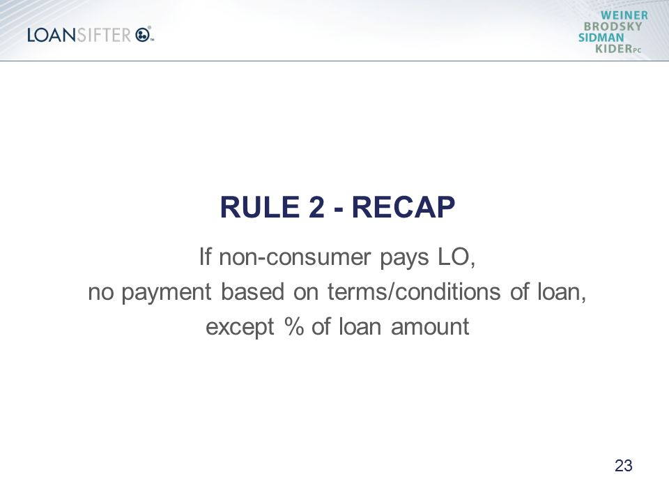 RULE 2 - RECAP If non-consumer pays LO, no payment based on terms/conditions of loan, except % of loan amount 23