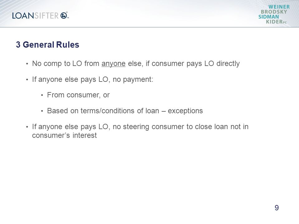 3 General Rules No comp to LO from anyone else, if consumer pays LO directly If anyone else pays LO, no payment: From consumer, or Based on terms/conditions of loan – exceptions If anyone else pays LO, no steering consumer to close loan not in consumer's interest 9
