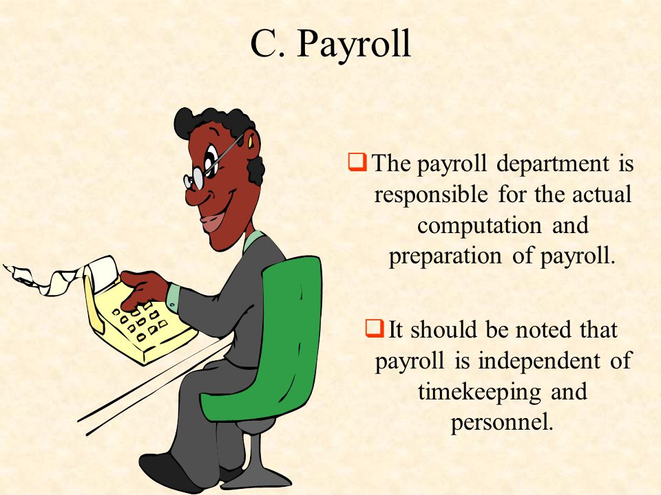 C. Payroll  The payroll department is responsible for the actual computation and preparation of payroll.  It should be noted that payroll is indepen