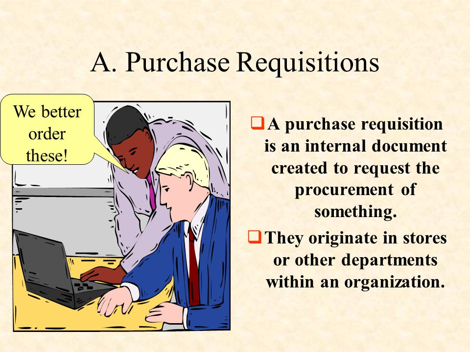 A. Purchase Requisitions  A purchase requisition is an internal document created to request the procurement of something.  They originate in stores