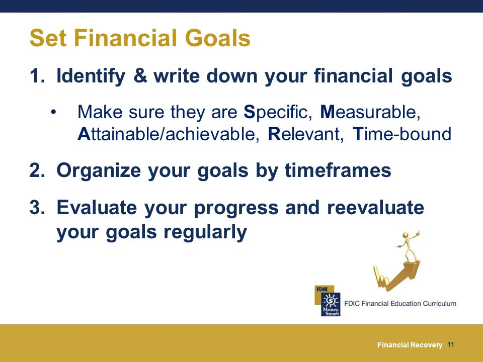 Financial Recovery 11 Set Financial Goals 1.Identify & write down your financial goals Make sure they are Specific, Measurable, Attainable/achievable, Relevant, Time-bound 2.Organize your goals by timeframes 3.Evaluate your progress and reevaluate your goals regularly