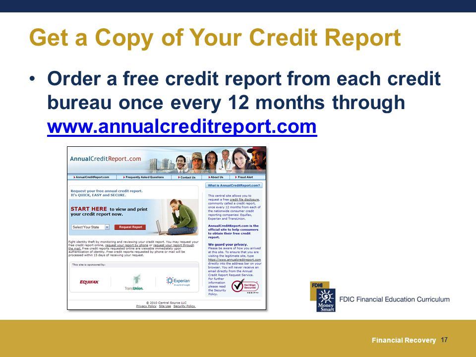 Financial Recovery 17 Get a Copy of Your Credit Report Order a free credit report from each credit bureau once every 12 months through www.annualcreditreport.com www.annualcreditreport.com