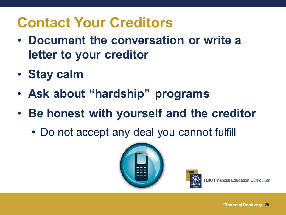 Financial Recovery 20 Contact Your Creditors Document the conversation or write a letter to your creditor Stay calm Ask about hardship programs Be honest with yourself and the creditor Do not accept any deal you cannot fulfill