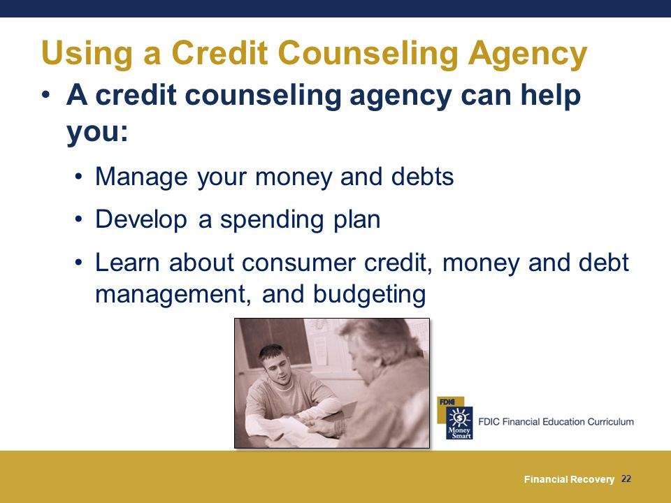 Financial Recovery 22 Using a Credit Counseling Agency A credit counseling agency can help you: Manage your money and debts Develop a spending plan Learn about consumer credit, money and debt management, and budgeting