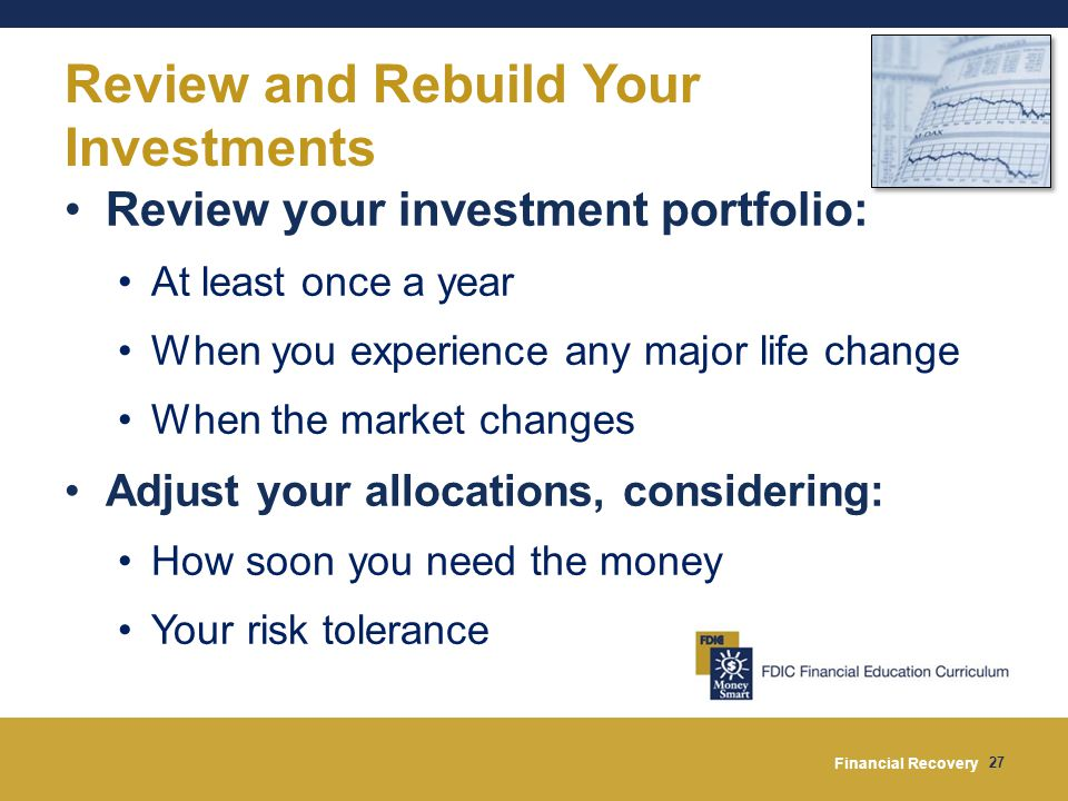 Financial Recovery 27 Review and Rebuild Your Investments Review your investment portfolio: At least once a year When you experience any major life change When the market changes Adjust your allocations, considering: How soon you need the money Your risk tolerance