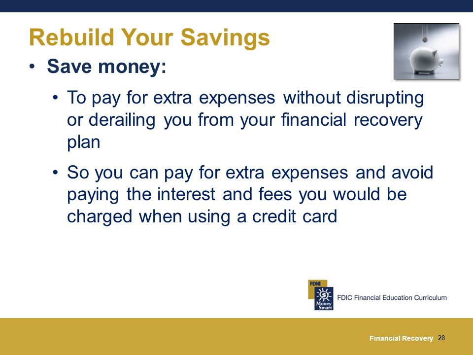 Financial Recovery 28 Rebuild Your Savings Save money: To pay for extra expenses without disrupting or derailing you from your financial recovery plan So you can pay for extra expenses and avoid paying the interest and fees you would be charged when using a credit card