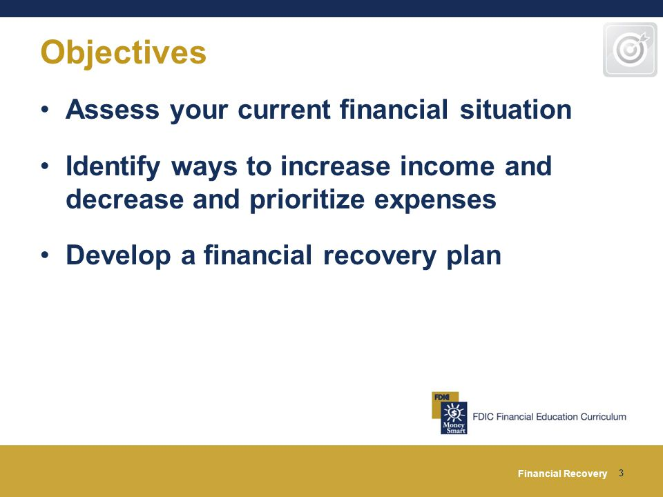 Financial Recovery 3 Objectives Assess your current financial situation Identify ways to increase income and decrease and prioritize expenses Develop a financial recovery plan