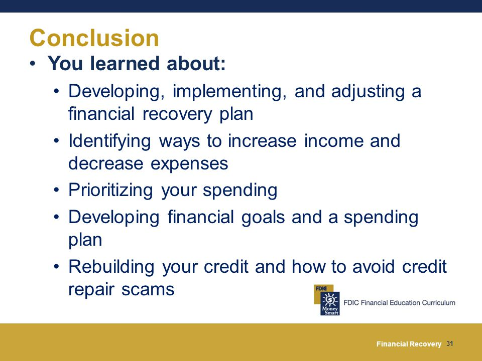 Financial Recovery 31 Conclusion You learned about: Developing, implementing, and adjusting a financial recovery plan Identifying ways to increase income and decrease expenses Prioritizing your spending Developing financial goals and a spending plan Rebuilding your credit and how to avoid credit repair scams