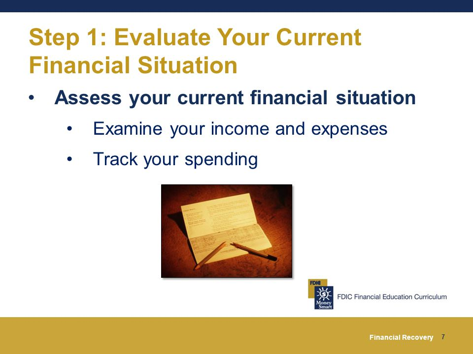 Financial Recovery 7 Step 1: Evaluate Your Current Financial Situation Assess your current financial situation Examine your income and expenses Track your spending