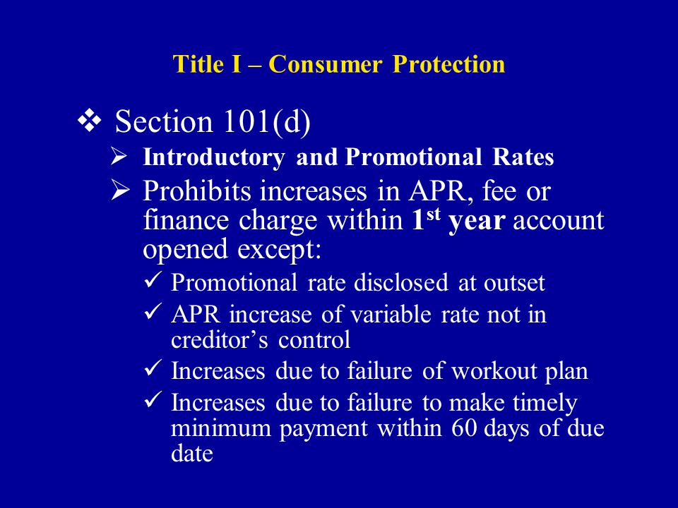 Title I – Consumer Protection  Section 101(d)  Introductory and Promotional Rates  Prohibits increases in APR, fee or finance charge within 1 st year account opened except: Promotional rate disclosed at outset APR increase of variable rate not in creditor's control Increases due to failure of workout plan Increases due to failure to make timely minimum payment within 60 days of due date