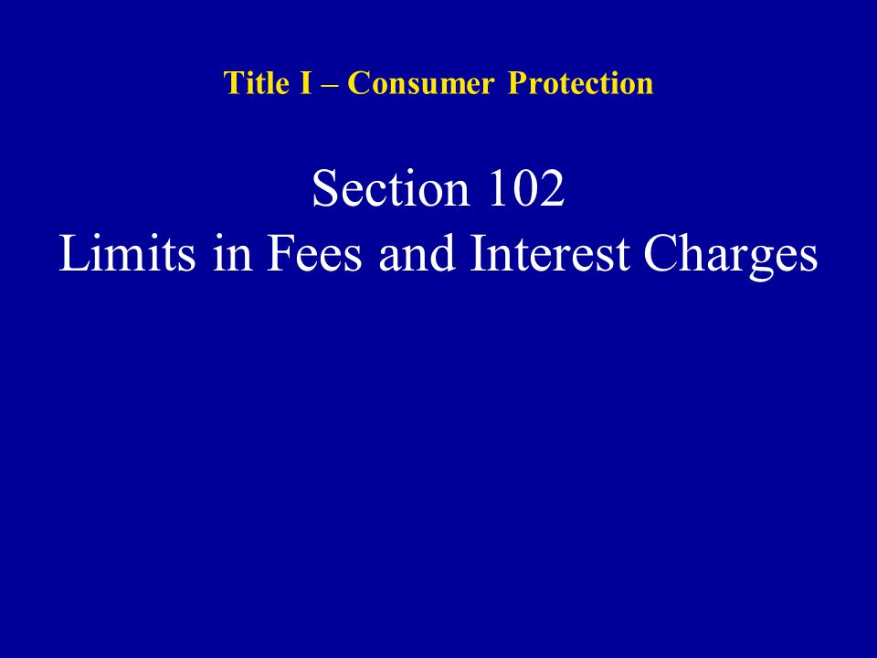 Title I – Consumer Protection Section 102 Limits in Fees and Interest Charges