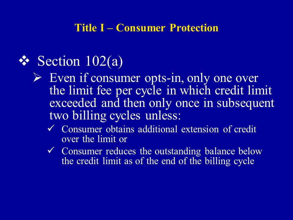 Title I – Consumer Protection  Section 102(a)  Even if consumer opts-in, only one over the limit fee per cycle in which credit limit exceeded and then only once in subsequent two billing cycles unless: Consumer obtains additional extension of credit over the limit or Consumer reduces the outstanding balance below the credit limit as of the end of the billing cycle