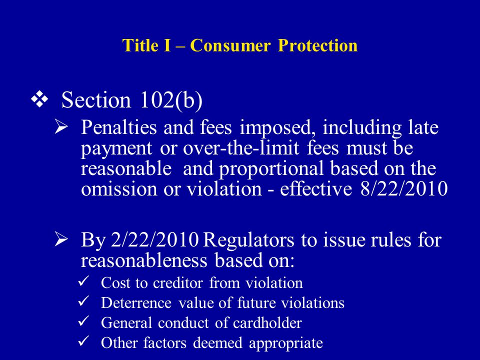 Title I – Consumer Protection  Section 102(b)  Penalties and fees imposed, including late payment or over-the-limit fees must be reasonable and proportional based on the omission or violation - effective 8/22/2010  By 2/22/2010 Regulators to issue rules for reasonableness based on: Cost to creditor from violation Deterrence value of future violations General conduct of cardholder Other factors deemed appropriate