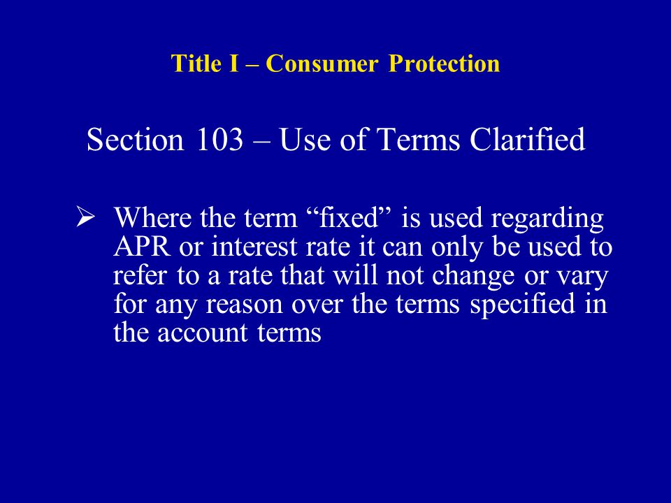 Title I – Consumer Protection Section 103 – Use of Terms Clarified  Where the term fixed is used regarding APR or interest rate it can only be used to refer to a rate that will not change or vary for any reason over the terms specified in the account terms