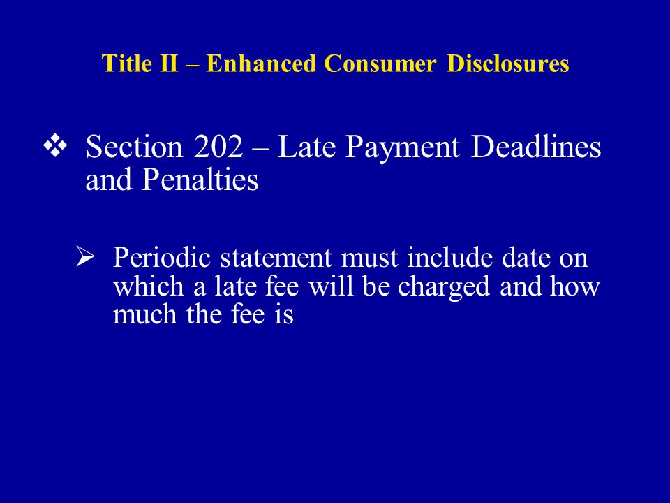 Title II – Enhanced Consumer Disclosures  Section 202 – Late Payment Deadlines and Penalties  Periodic statement must include date on which a late fee will be charged and how much the fee is