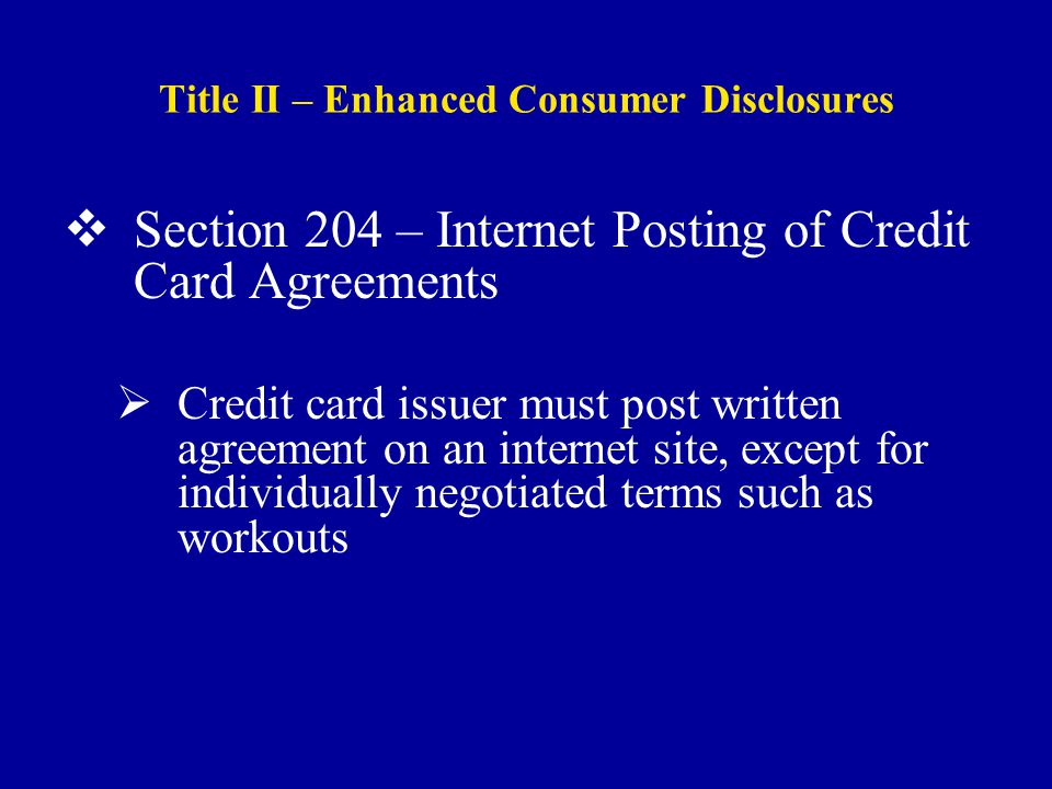 Title II – Enhanced Consumer Disclosures  Section 204 – Internet Posting of Credit Card Agreements  Credit card issuer must post written agreement on an internet site, except for individually negotiated terms such as workouts