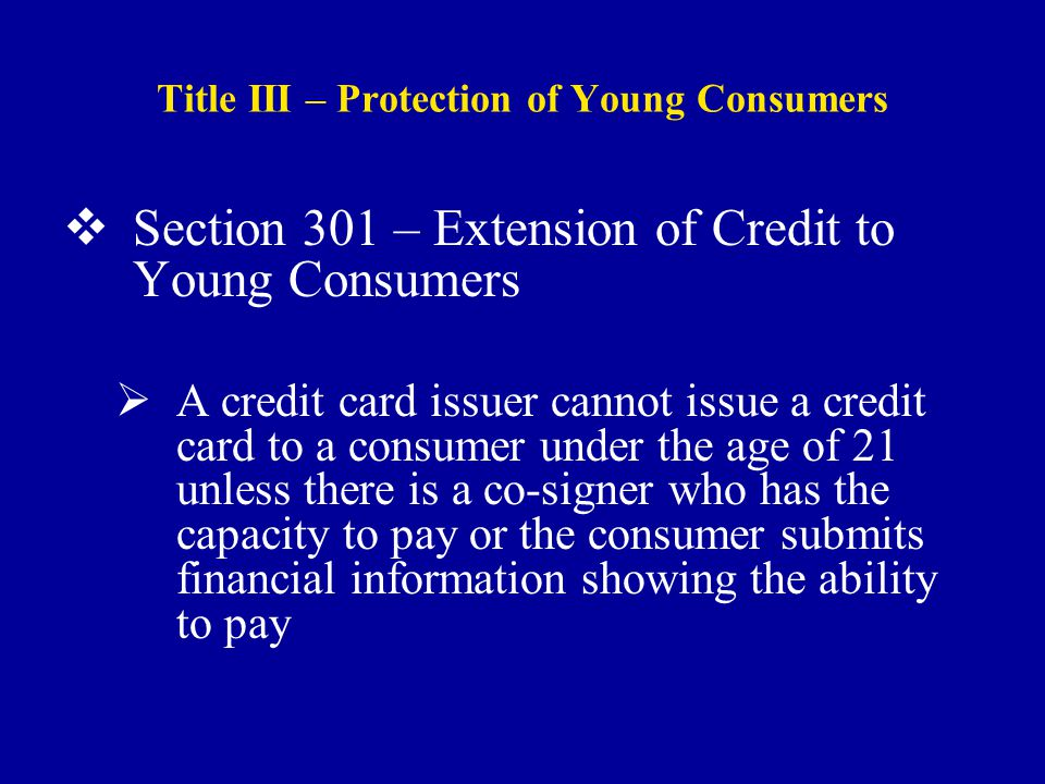 Title III – Protection of Young Consumers  Section 301 – Extension of Credit to Young Consumers  A credit card issuer cannot issue a credit card to a consumer under the age of 21 unless there is a co-signer who has the capacity to pay or the consumer submits financial information showing the ability to pay
