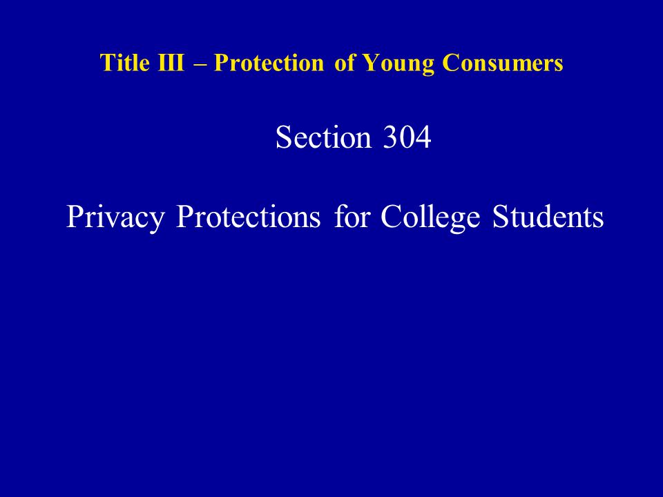 Title III – Protection of Young Consumers Section 304 Privacy Protections for College Students