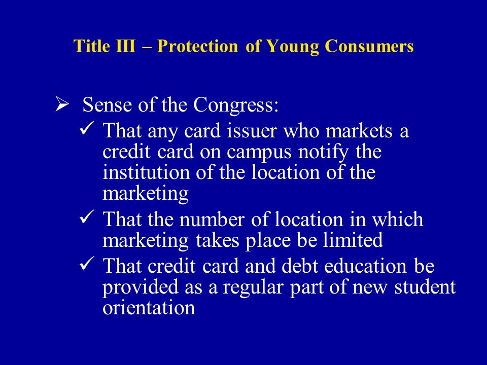 Title III – Protection of Young Consumers  Sense of the Congress: That any card issuer who markets a credit card on campus notify the institution of the location of the marketing That the number of location in which marketing takes place be limited That credit card and debt education be provided as a regular part of new student orientation