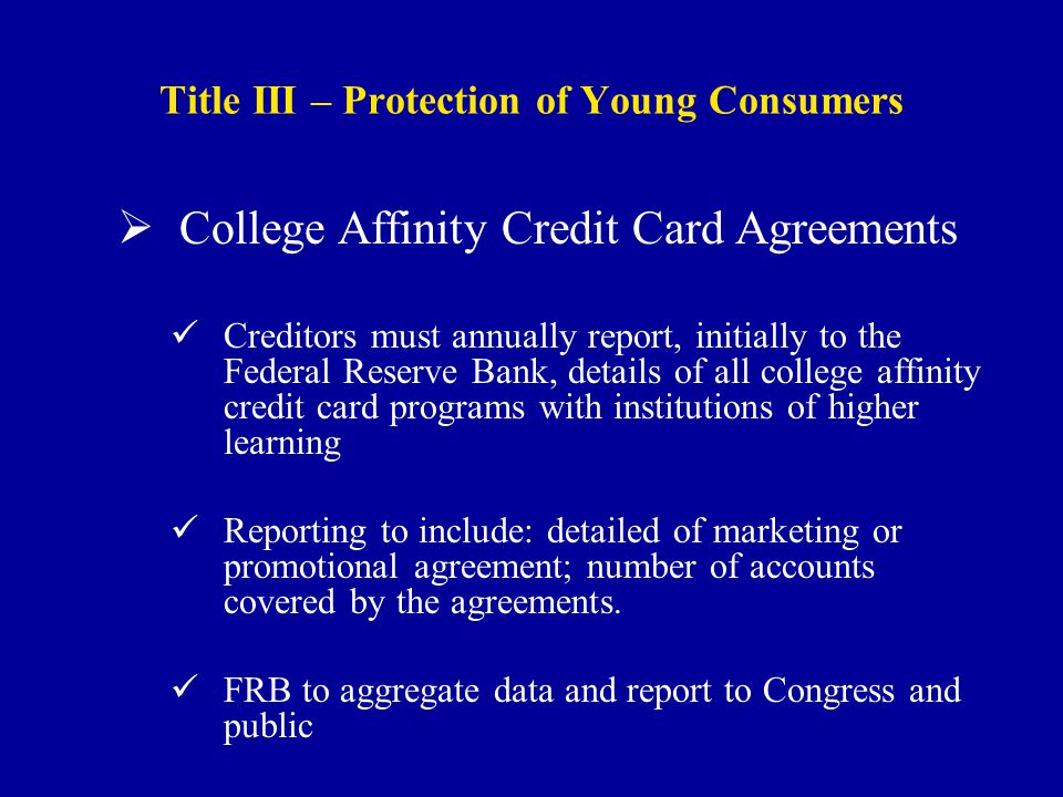 Title III – Protection of Young Consumers  College Affinity Credit Card Agreements Creditors must annually report, initially to the Federal Reserve Bank, details of all college affinity credit card programs with institutions of higher learning Reporting to include: detailed of marketing or promotional agreement; number of accounts covered by the agreements.