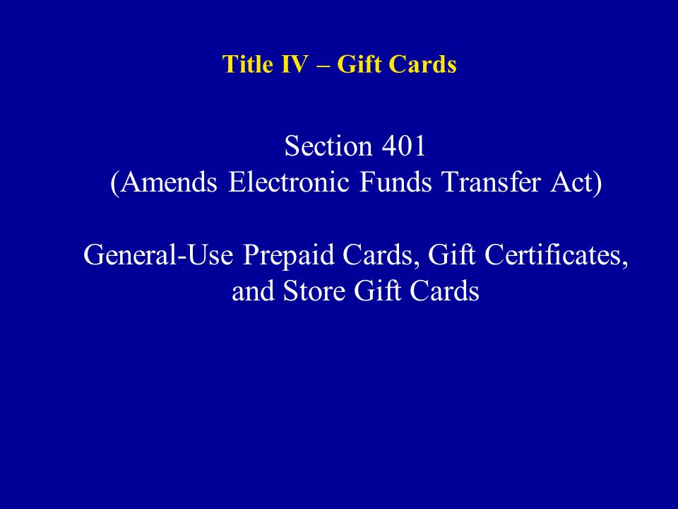 Title IV – Gift Cards Section 401 (Amends Electronic Funds Transfer Act) General-Use Prepaid Cards, Gift Certificates, and Store Gift Cards