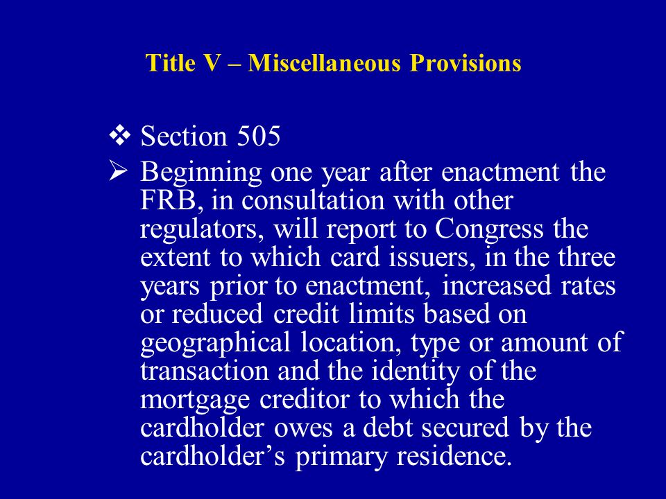 Title V – Miscellaneous Provisions  Section 505  Beginning one year after enactment the FRB, in consultation with other regulators, will report to Congress the extent to which card issuers, in the three years prior to enactment, increased rates or reduced credit limits based on geographical location, type or amount of transaction and the identity of the mortgage creditor to which the cardholder owes a debt secured by the cardholder's primary residence.
