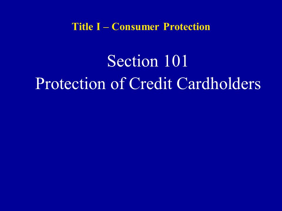 Title I – Consumer Protection Section 101 Protection of Credit Cardholders