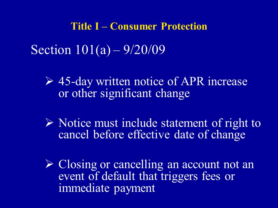 Title I – Consumer Protection Section 101(a) – 9/20/09  45-day written notice of APR increase or other significant change  Notice must include statement of right to cancel before effective date of change  Closing or cancelling an account not an event of default that triggers fees or immediate payment