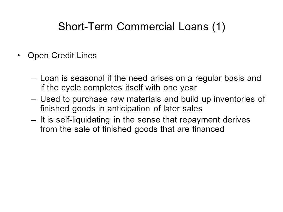 Short-Term Commercial Loans (1) Open Credit Lines –Loan is seasonal if the need arises on a regular basis and if the cycle completes itself with one y