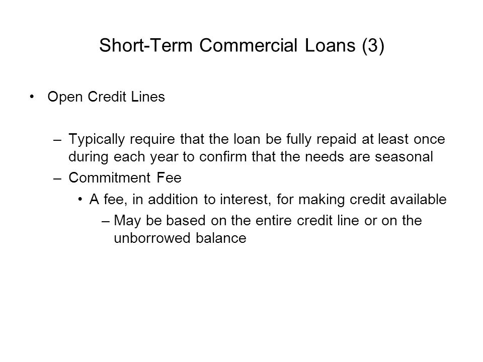 Short-Term Commercial Loans (3) Open Credit Lines –Typically require that the loan be fully repaid at least once during each year to confirm that the