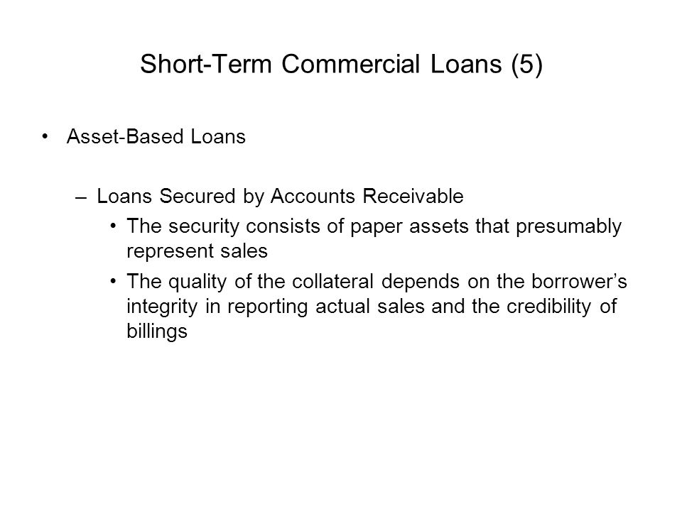 Short-Term Commercial Loans (5) Asset-Based Loans –Loans Secured by Accounts Receivable The security consists of paper assets that presumably represen