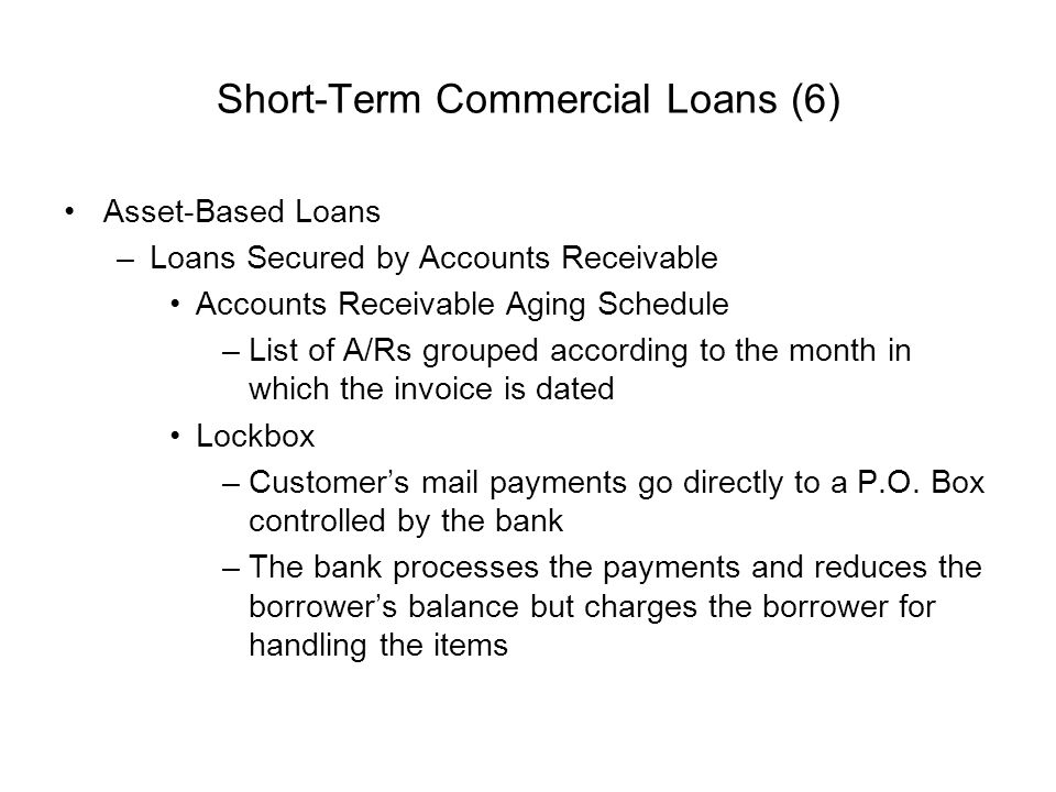 Short-Term Commercial Loans (6) Asset-Based Loans –Loans Secured by Accounts Receivable Accounts Receivable Aging Schedule –List of A/Rs grouped accor