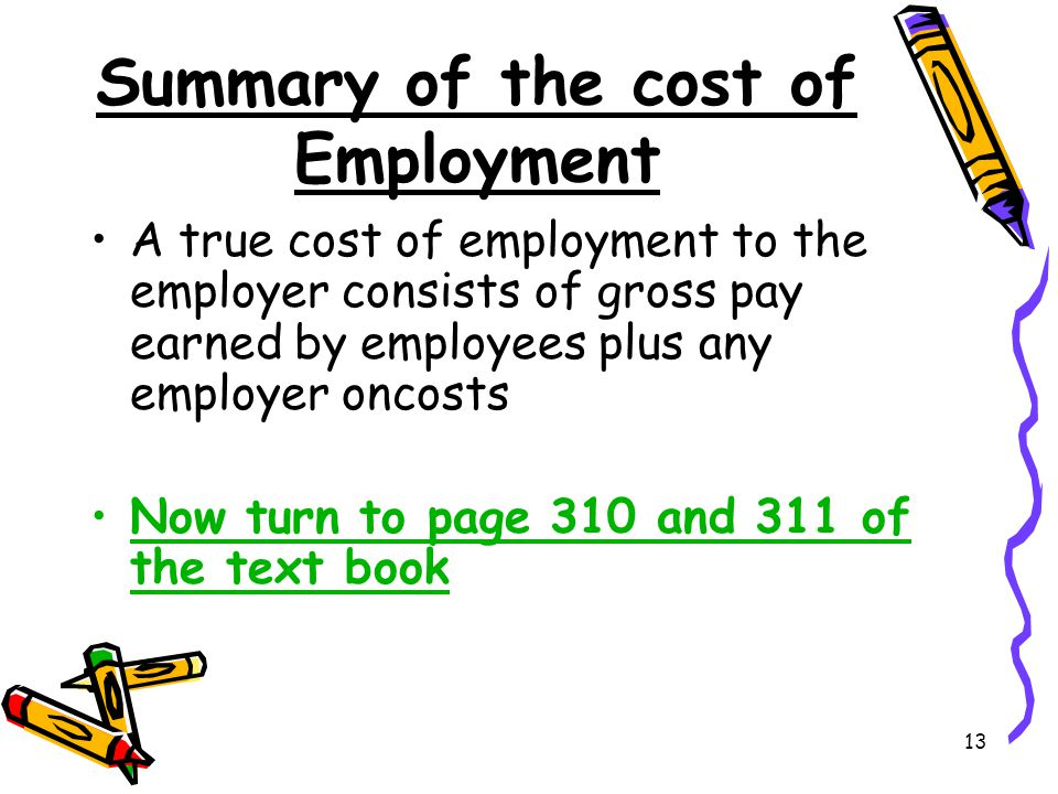 13 Summary of the cost of Employment A true cost of employment to the employer consists of gross pay earned by employees plus any employer oncosts Now turn to page 310 and 311 of the text book