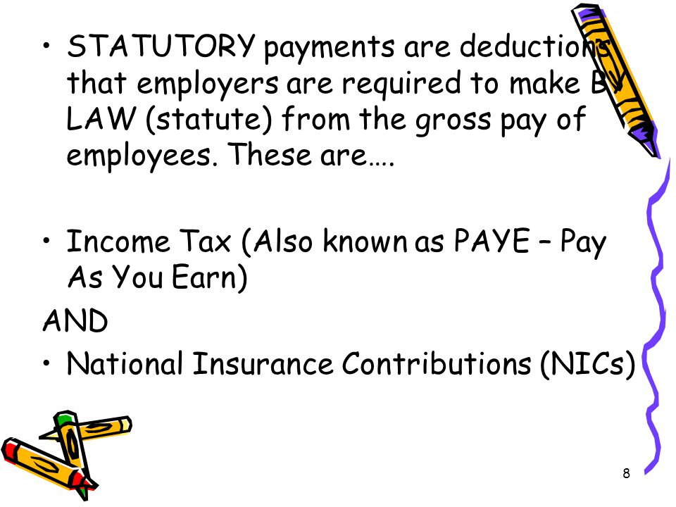 8 STATUTORY payments are deductions that employers are required to make BY LAW (statute) from the gross pay of employees.