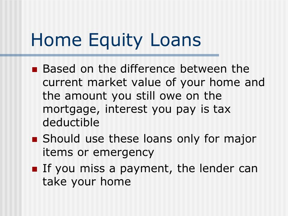 Home Equity Loans Based on the difference between the current market value of your home and the amount you still owe on the mortgage, interest you pay