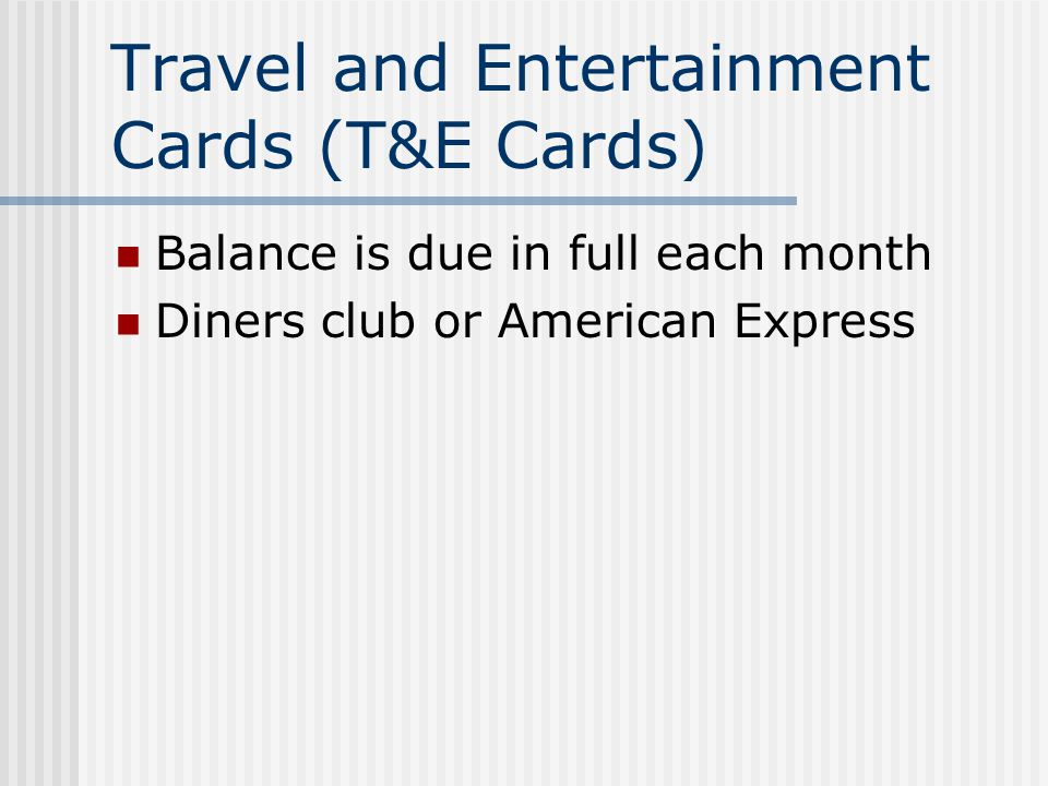 Travel and Entertainment Cards (T&E Cards) Balance is due in full each month Diners club or American Express