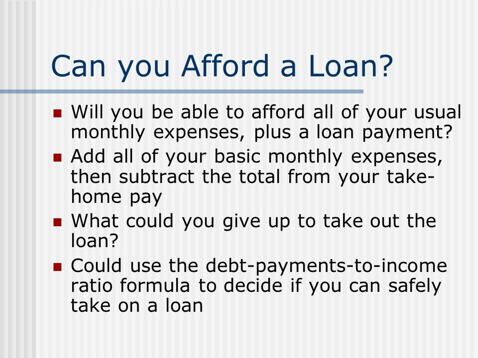 Can you Afford a Loan? Will you be able to afford all of your usual monthly expenses, plus a loan payment? Add all of your basic monthly expenses, the