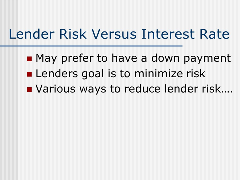 Lender Risk Versus Interest Rate May prefer to have a down payment Lenders goal is to minimize risk Various ways to reduce lender risk….