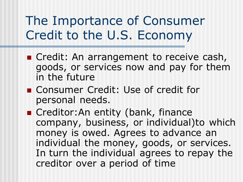 The Importance of Consumer Credit to the U.S. Economy Credit: An arrangement to receive cash, goods, or services now and pay for them in the future Co