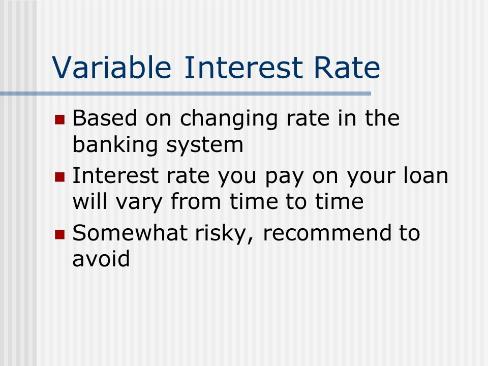 Variable Interest Rate Based on changing rate in the banking system Interest rate you pay on your loan will vary from time to time Somewhat risky, rec