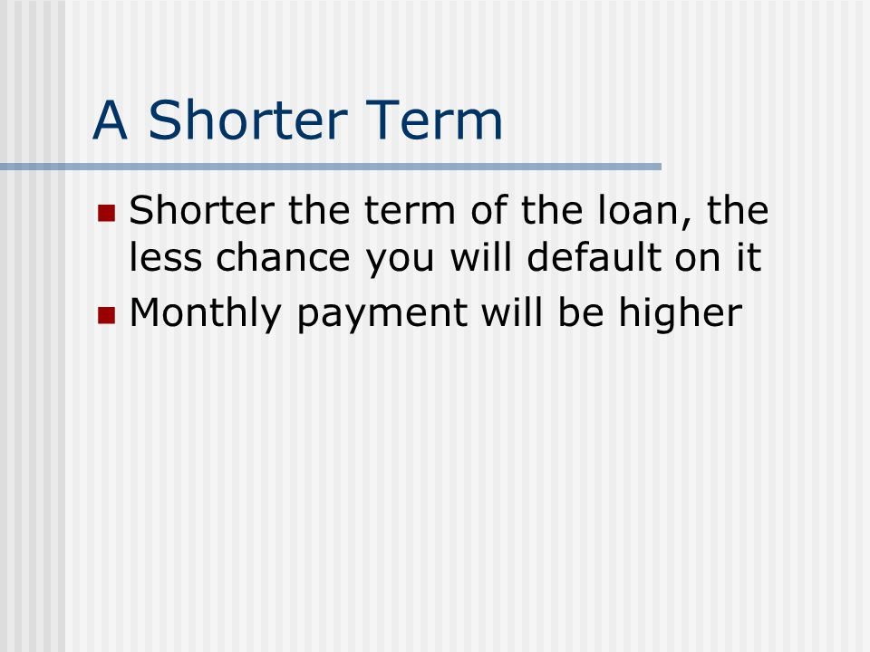 A Shorter Term Shorter the term of the loan, the less chance you will default on it Monthly payment will be higher