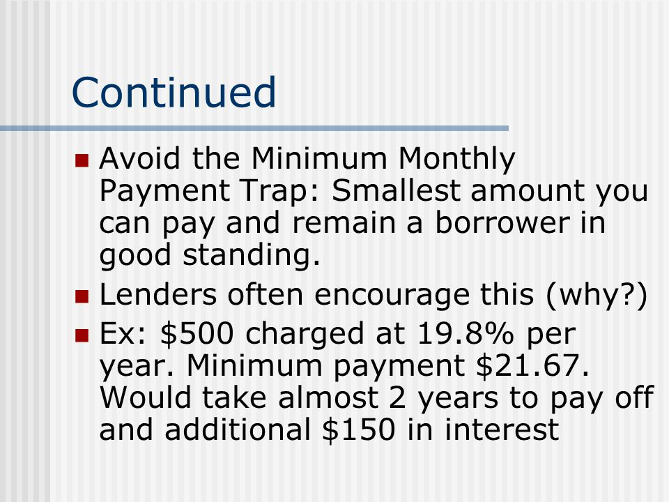 Continued Avoid the Minimum Monthly Payment Trap: Smallest amount you can pay and remain a borrower in good standing. Lenders often encourage this (wh
